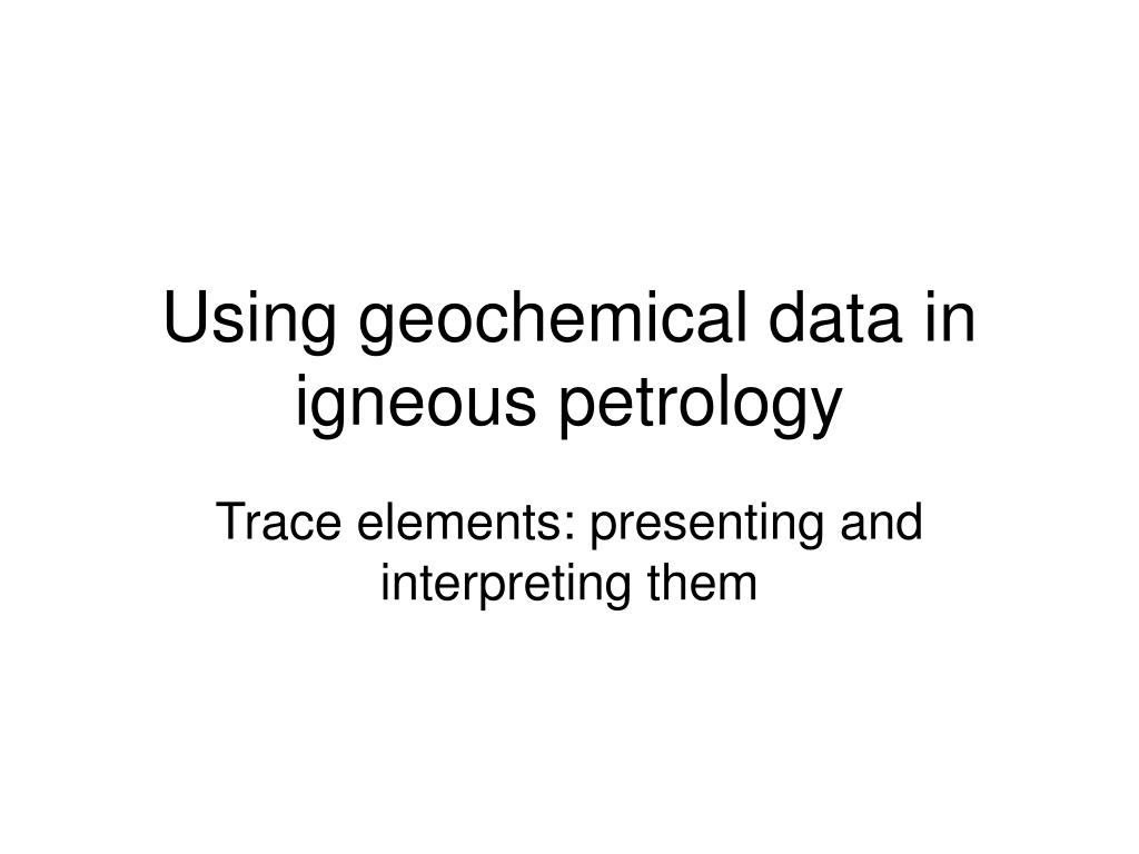 using geochemical data in igneous petrology l.