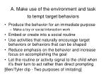 a make use of the environment and task to tempt target behaviors