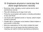 b emphasize physical or social play that elicits target behaviors naturally