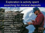 exploration is activity spent searching for mineral deposits