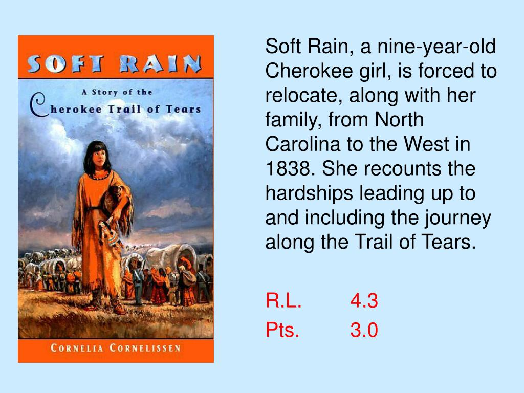 Soft Rain, a nine-year-old Cherokee girl, is forced to relocate, along with her family, from North Carolina to the West in 1838. She recounts the hardships leading up to and including the journey along the Trail of Tears.