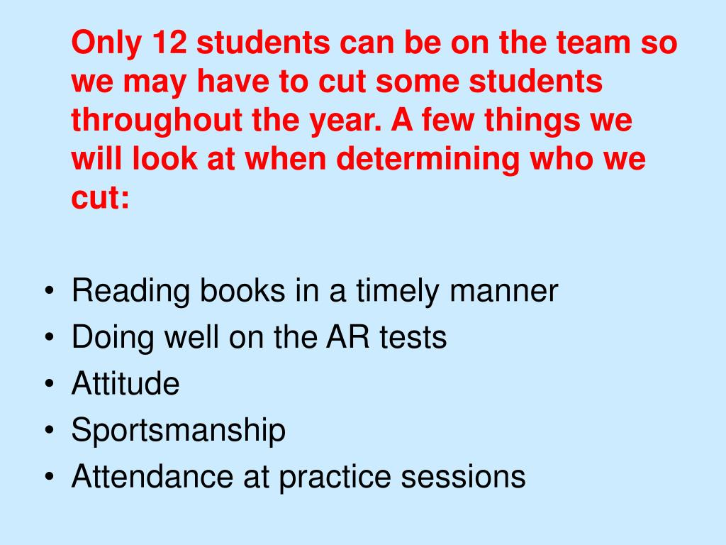 Only 12 students can be on the team so we may have to cut some students throughout the year. A few things we will look at when determining who we cut: