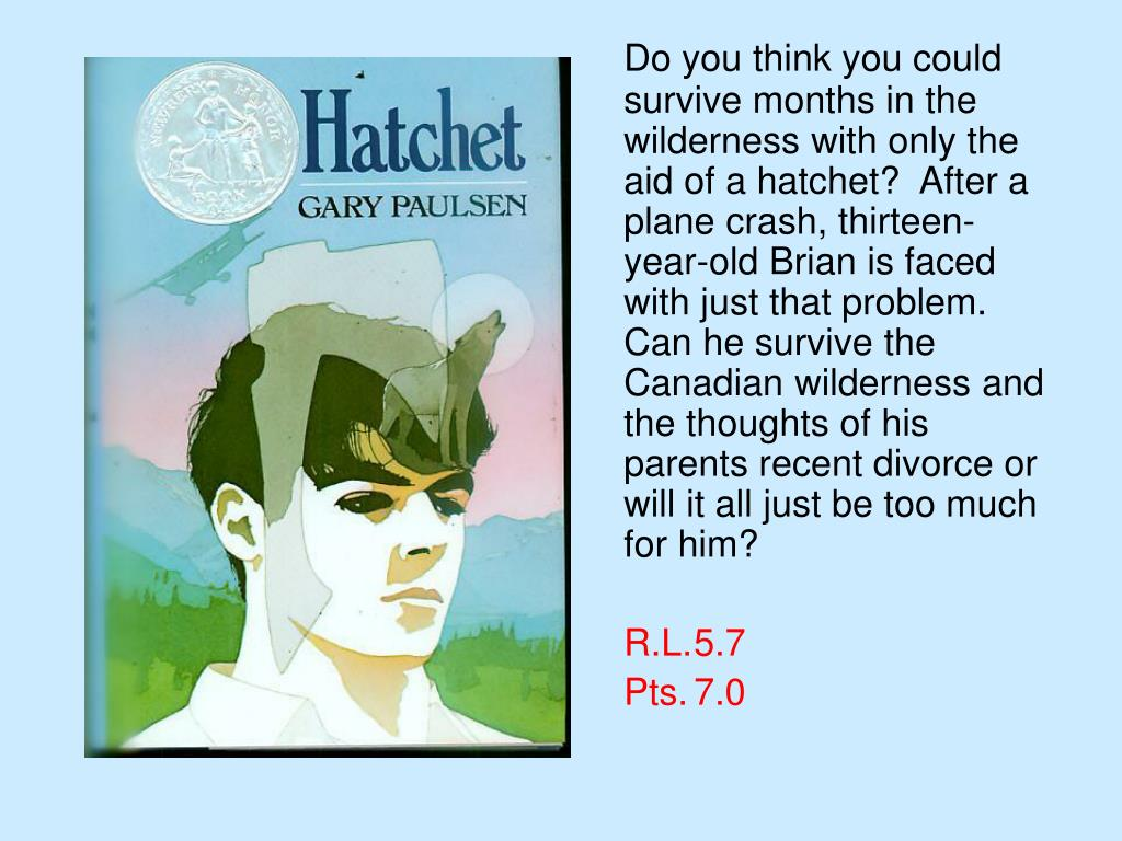 Do you think you could survive months in the wilderness with only the aid of a hatchet?  After a plane crash, thirteen-year-old Brian is faced with just that problem.  Can he survive the Canadian wilderness and the thoughts of his parents recent divorce or will it all just be too much for him?