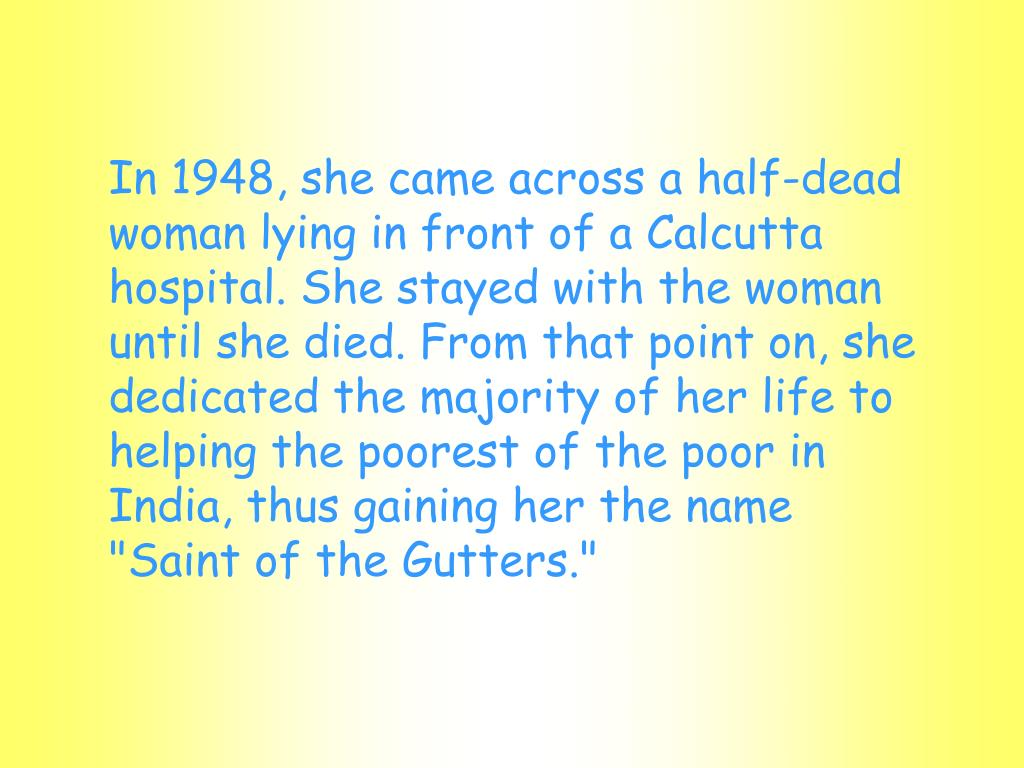 "In 1948, she came across a half-dead woman lying in front of a Calcutta hospital. She stayed with the woman until she died. From that point on, she dedicated the majority of her life to helping the poorest of the poor in India, thus gaining her the name ""Saint of the Gutters."""