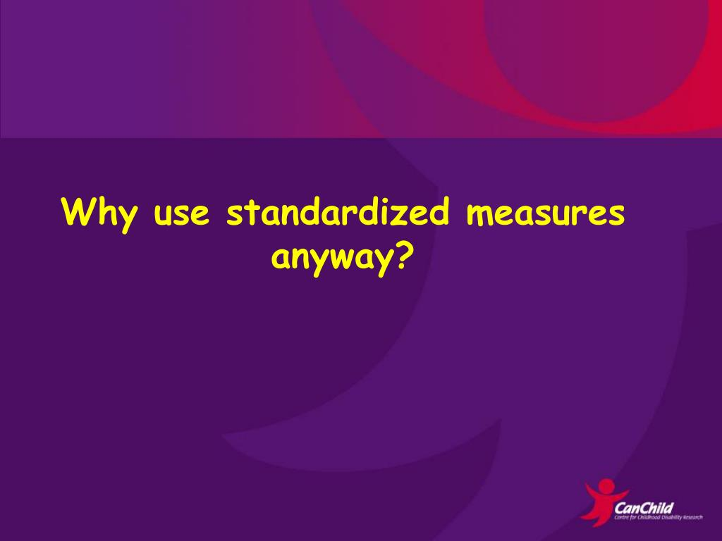 Why use standardized measures anyway?