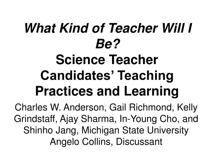 what kind of teacher will i be science teacher candidates teaching practices and learning n.