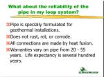 what about the reliability of the pipe in my loop system