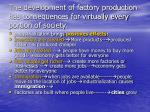 the development of factory production has consequences for virtually every portion of society