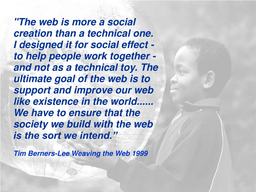 """""""The web is more a social creation than a technical one.  I designed it for social effect - to help people work together - and not as a technical toy. The ultimate goal of the web is to support and improve our web like existence in the world...... We have to ensure that the society we build with the web is the sort we intend."""""""