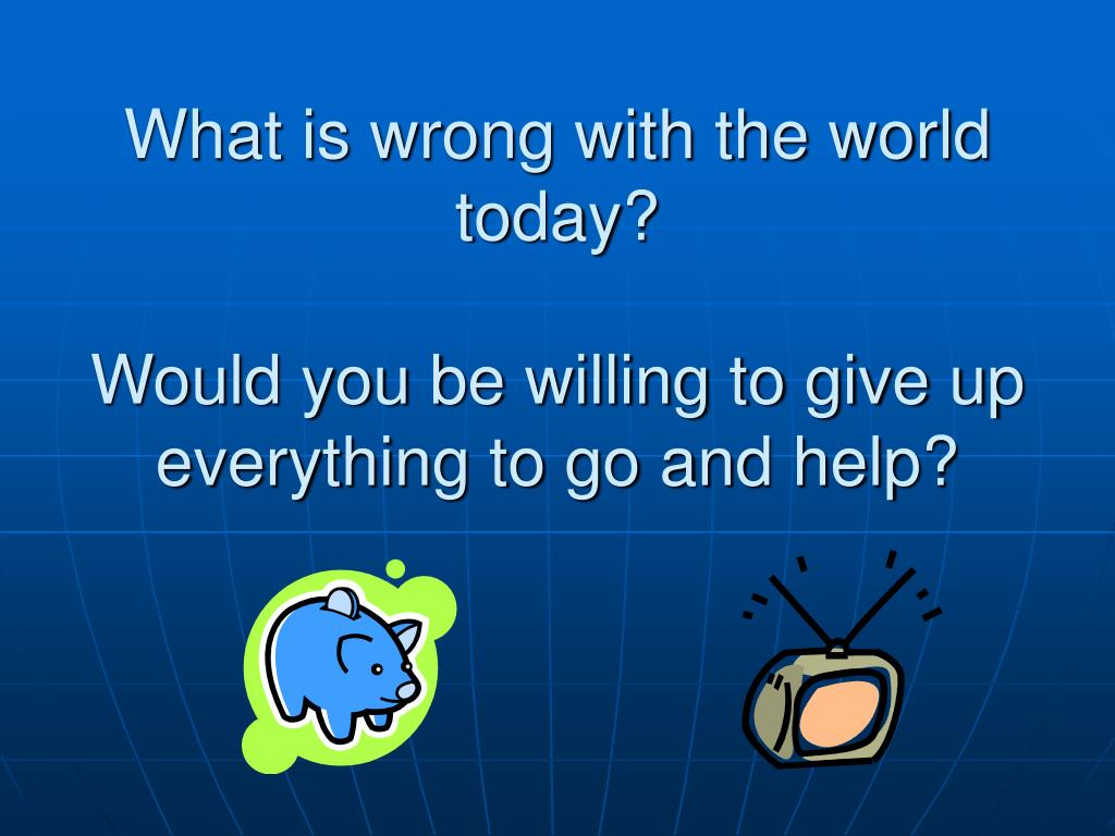 what is wrong with the world today would you be willing to give up everything to go and help l.