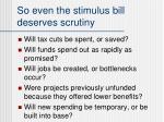 so even the stimulus bill deserves scrutiny