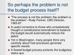 so perhaps the problem is not the budget process itself