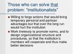 those who can solve that problem institutionalists