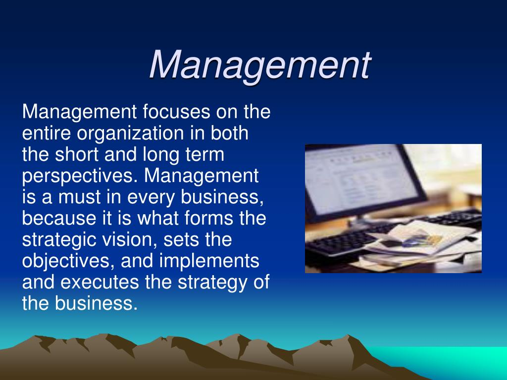 Management focuses on the entire organization in both the short and long term perspectives. Management is a must in every business, because it is what forms the strategic vision, sets the objectives, and implements and executes the strategy of the business.