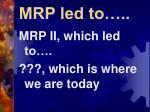 mrp led to