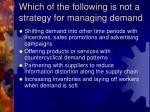 which of the following is not a strategy for managing demand