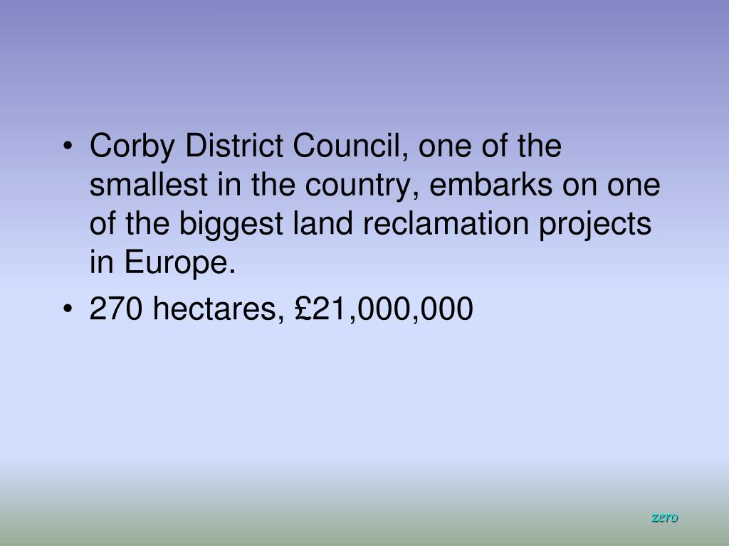 Corby District Council, one of the smallest in the country, embarks on one of the biggest land reclamation projects in Europe.