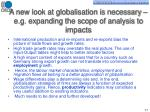 a new look at globalisation is necessary e g expanding the scope of analysis to impacts