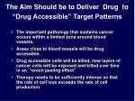 the aim should be to deliver drug to drug accessible target patterns