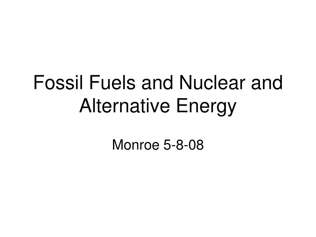 fossil fuels and nuclear and alternative energy l.