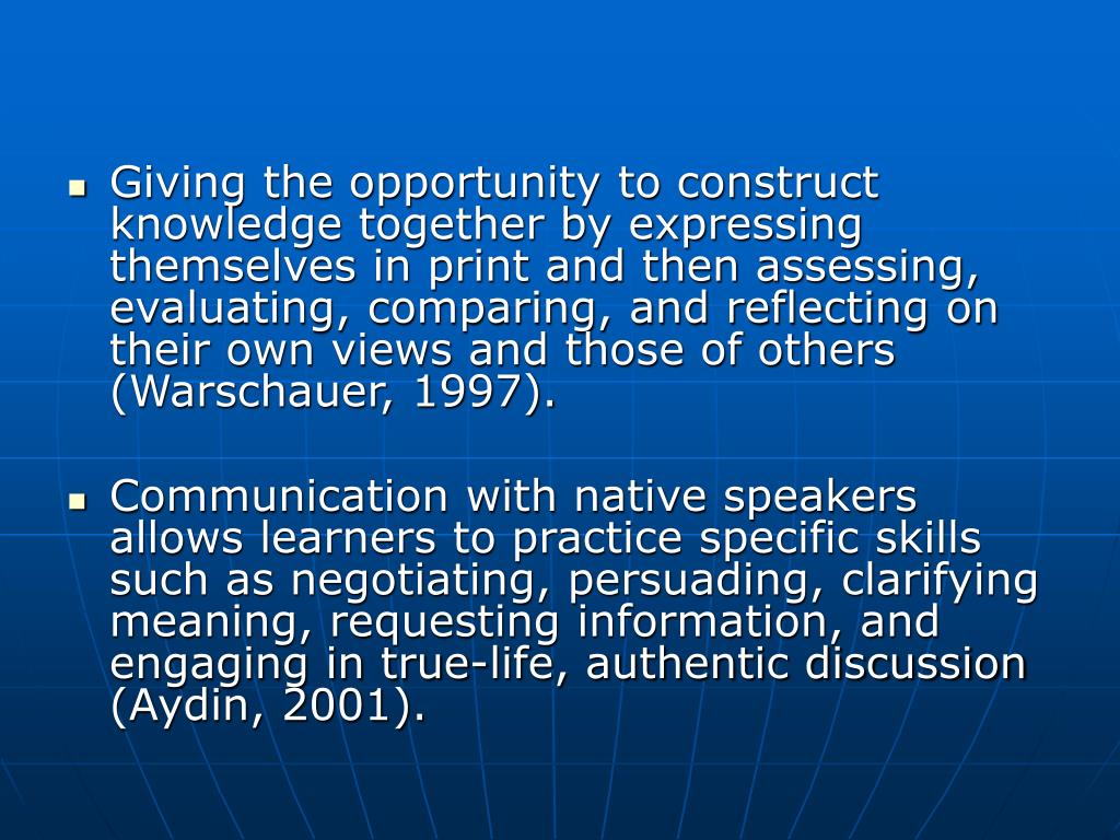 Giving the opportunity to construct knowledge together by expressing themselves in print and then assessing, evaluating, comparing, and reflecting on their own views and those of others (Warschauer, 1997).
