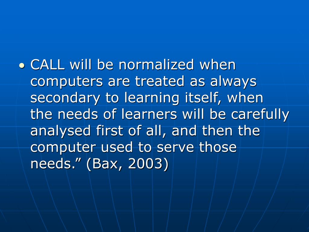 "CALL will be normalized when computers are treated as always secondary to learning itself, when the needs of learners will be carefully analysed first of all, and then the computer used to serve those needs."" (Bax, 2003)"