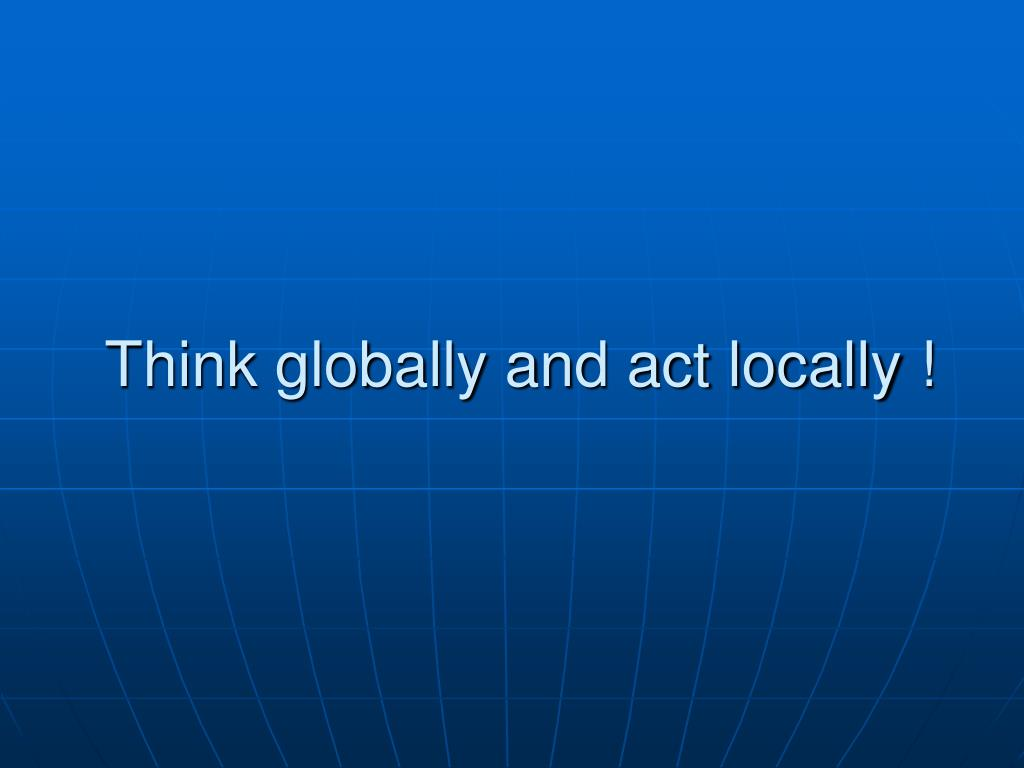 Think globally and act locally !
