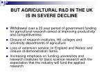but agricultural r d in the uk is in severe decline