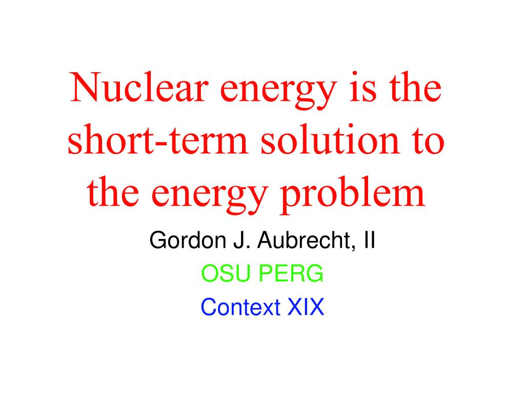 nuclear energy is the short term solution to the energy problem l.