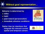 without goal representation