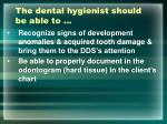 the dental hygienist should be able to