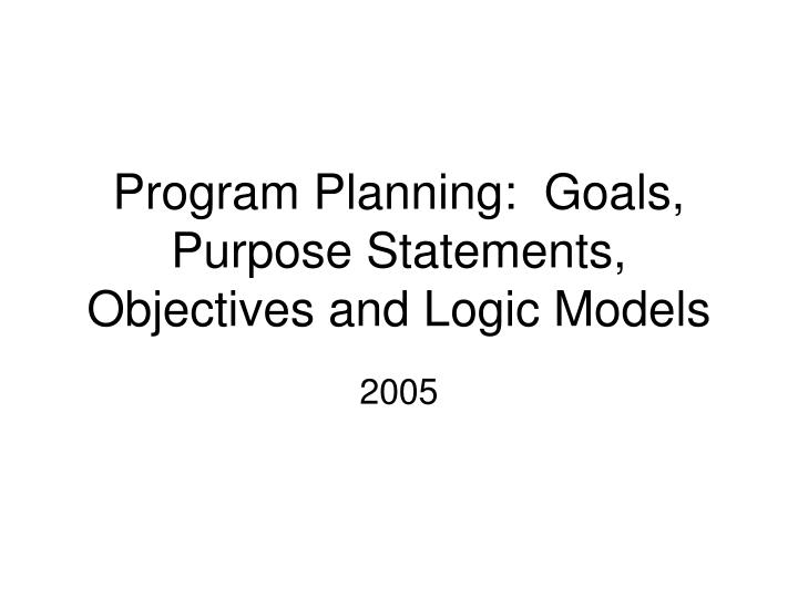 program planning goals purpose statements objectives and logic models n.