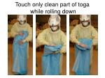 touch only clean part of toga while rolling down
