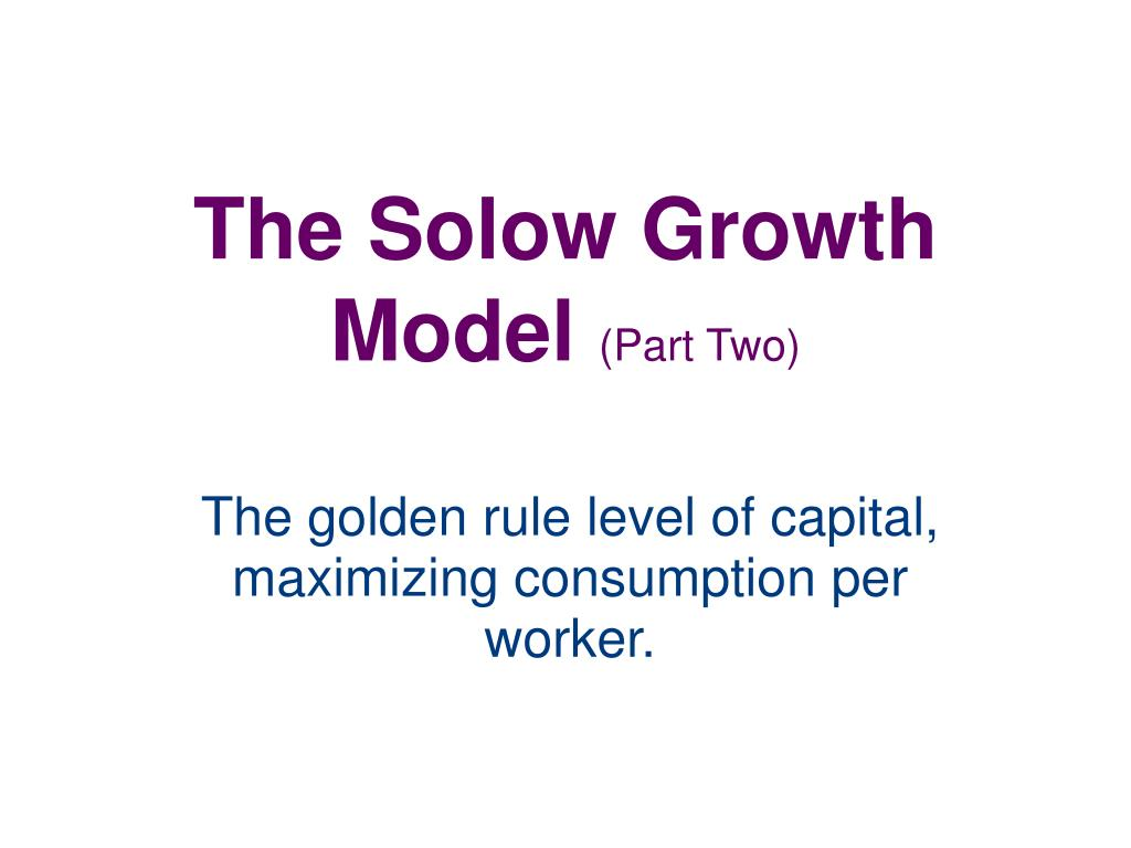 golden rule for saving in solow growth model In the solow growth model with population growth, but no technological progress, if in the steady state the marginal product of capital equals 010, the depreciation rate equals 005, and the rate of population growth equals 003, then the capital per worker ratio ____ the golden rule level.