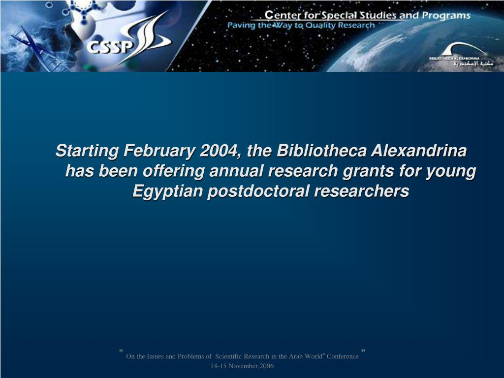 Starting February 2004, the Bibliotheca Alexandrina has been offering annual research grants for young Egyptian postdoctoral researchers