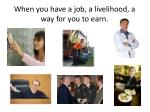 when you have a job a livelihood a way for you to earn