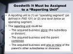 goodwill it must be assigned to a reporting unit