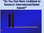 do you feel more confident to research international global issues