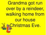 grandma got run over by a reindeer walking home from our house christmas eve