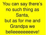 you can say there s no such thing as santa but as for me and grandpa we belieeeeeeeeve
