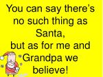 you can say there s no such thing as santa but as for me and grandpa we believe