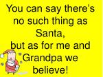 you can say there s no such thing as santa but as for me and grandpa we believe15