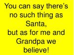 you can say there s no such thing as santa but as for me and grandpa we believe7