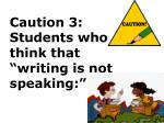 caution 3 students who think that writing is not speaking
