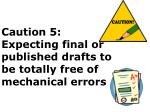caution 5 expecting final or published drafts to be totally free of mechanical errors