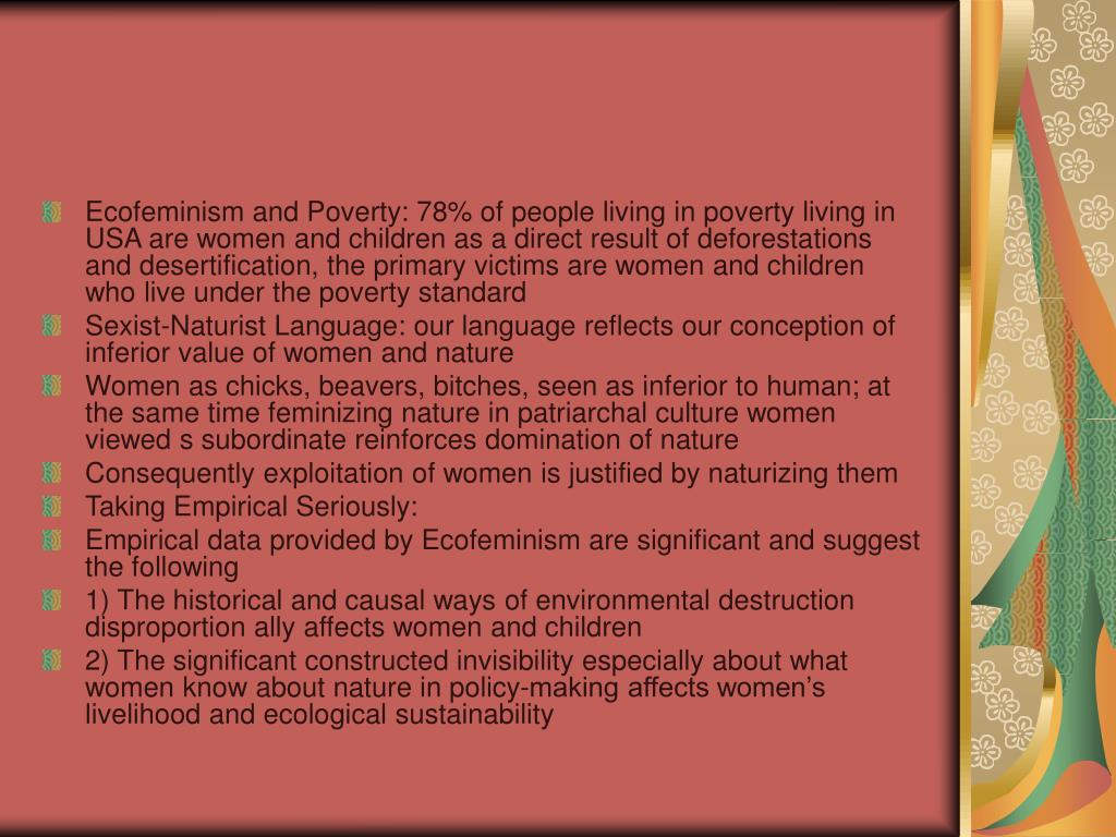Ecofeminism and Poverty: 78% of people living in poverty living in USA are women and children as a direct result of deforestations and desertification, the primary victims are women and children who live under the poverty standard