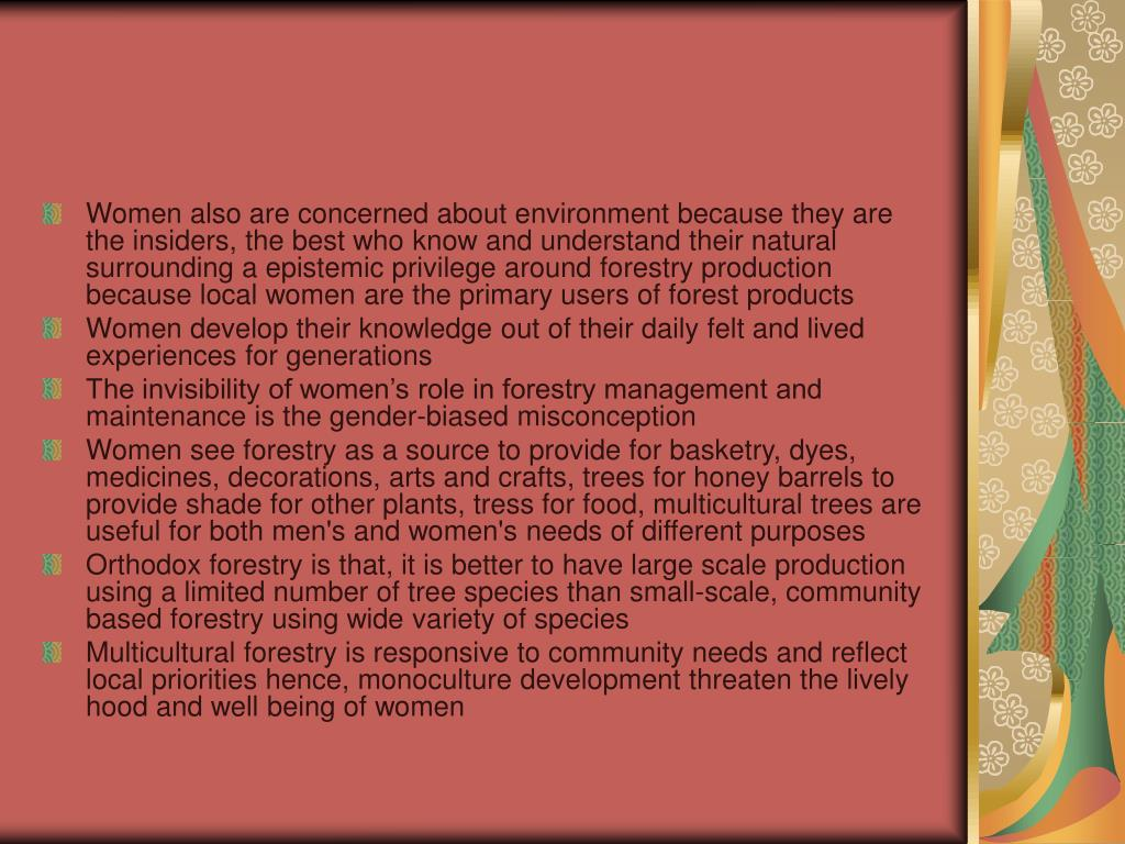 Women also are concerned about environment because they are the insiders, the best who know and understand their natural surrounding a epistemic privilege around forestry production because local women are the primary users of forest products