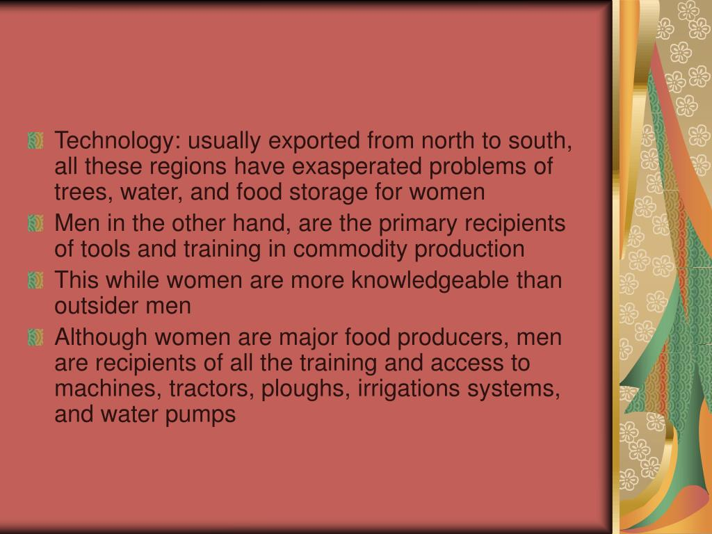 Technology: usually exported from north to south, all these regions have exasperated problems of trees, water, and food storage for women