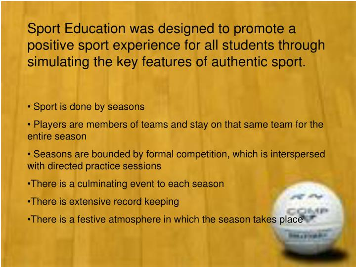 Sport Education was designed to promote a positive sport experience for all students through simulat...