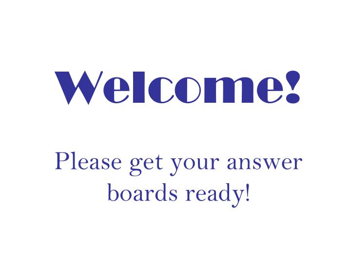 welcome please get your answer boards ready n.